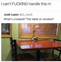 Dank, Fucking, and Funny: I can't FUCKING handle this rn  Judd Lopez @JL_two3  What's crooked? The table or window? Which is Which? 😳 • • -Follow @svgnoah For More 💦 • • -Tags: meme memes trayvon funny smile followforfollow ifunny wet omg lmao rofl joke comedy likeforlike savage svgnoah lol laugh nochill offensive hood dank relatable edgy femanist filthyfrank donaldtrump optic