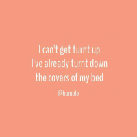 Getting Turnt, Bumble, and Girl Memes: I can't get turnt up  I've already turnt down  the covers of my bed  (a bumble And with that one, we're off to watch Netflix in bed. We're done here on Betches, but we're yours forever over on @Bumble. You're amazing and we love you, so don't be a stranger. BUMBLETAKESOVER