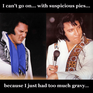 Thank you, thank you very much...: I can't go on... with suspicious pies...  1  because I just had too much gravy.. Thank you, thank you very much...