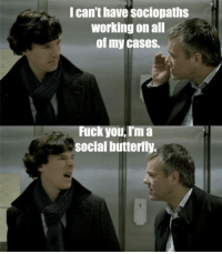I can't have sociopaths  Working on all  of my cases.  Fuck you, I'm a  Socialbutterfly. - MyManWatson