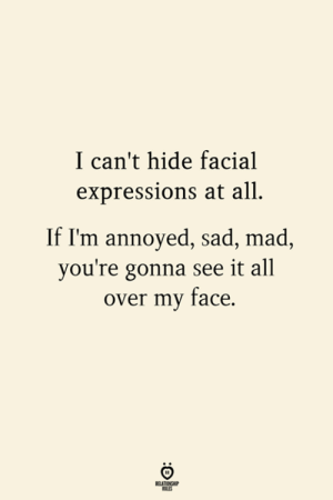 Expressions: I can't hide facial  expressions at all  If I'm annoyed, sad, mad,  you're gonna see it all  over my face.  RELATIONSHIP  LES