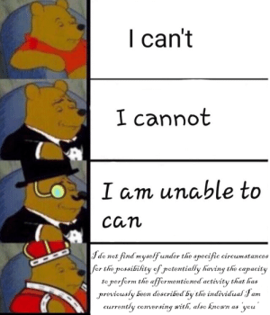 Dank Memes, Been, and Net: I can't  I cannot  I am unable to  Can  Jde net find myselfunder the specific cireumstances  for the rossibihty cf jpetentially having the capacity  to perferm the affermentiened activity that has  previcusly been described by the individual Jam  currently conversing with, alse knen as yeu Sure I can(n't)
