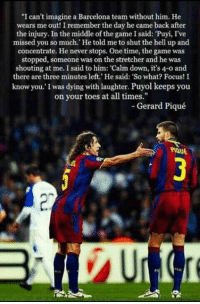 """Puyol 👏👏🔝💯: """"I can't imagine a Barcelona team without him. He  wears me out! I remember the day he came back after  the injury. In the middle of the game I said: """"Puyi, I've  missed you so much."""" He told me to shut the hell up and  concentrate. He never stops. One time, the game was  stopped, someone was on the stretcher and he was  shouting at me. I said to him: """"Calm down, it's 4-o and  there are three minutes left.' He said: """"So what? Focus! I  know you. I was dying with laughter. Puyol keeps you  on your toes at all times.  Gerard Piqué Puyol 👏👏🔝💯"""