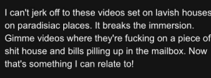 Fucking, Shit, and Videos: I can't jerk off to these videos set on lavish houses  on paradisiac places. It breaks the immersion.  Gimme videos where they're fucking on a piece of  shit house and bills pilling up in the mailbox. Now  that's something I can relate to! Immersion Broken