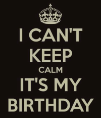 Yea...happy birthday to me...: I CAN'T  KEEP  CALM  IT'S MY  BIRTHDAY Yea...happy birthday to me...