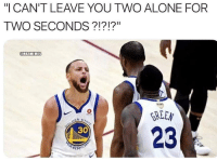 """Being Alone, Basketball, and Nba: """"I CAN'T LEAVE YOU TWO ALONE FOR  TWO SECONDS?!?!?""""  ONBAMEMES  GREEN  23  30 Smh 😂 Via @danfavale"""