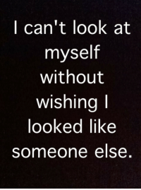 I Cant Look: I can't look at  myself  without  wishingI  looked like  someone else