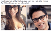 ray william johnson: I can't masturbate to Mia every every time  ook at her think of  because Ray William Johnson and  how unfunny he is