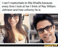 Mia Khalifa, Masturbation, and Mia: I can't masturbate to Mia Khalifa because  every time I look at her l think of Ray William  Johnson and how unfunny he is  funny.