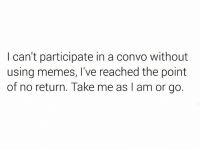 Memes, Using, and Convo: I can't participate in a convo without  using memes, I've reached the point  of no return. Take me as I am or go.