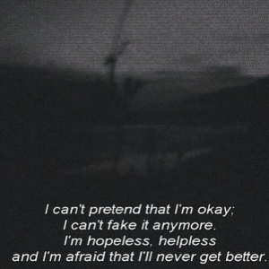 Fake, Okay, and Never: I cant pretend that I'm okay;  I can't fake it anymore  I'm hopeless, helpless  and I'm afraid that I'Il never get better.
