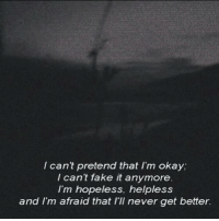 Fake, Okay, and Never: I can't pretend that I'm okay;  I cant fake it anymore  I'm hopeless, helpless  and I'm afraid that I'Il never get better.