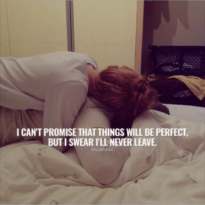I cant promise that things will be perfect  Follow for more relatable love and life quotes     feel free to message me or submit posts!!: I CAN'T PROMISE THAT THINGS WILL BE PERFECT  BUT I SWEAR ILL NEVER LEAVE  @highinlove I cant promise that things will be perfect  Follow for more relatable love and life quotes     feel free to message me or submit posts!!