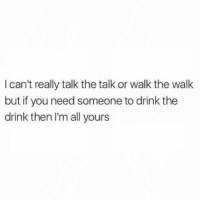 Girl Memes, Cheers, and All: I can't really talk the talk or walk the walk  but if you need someone to drink the  drink then I'm all yours I'll cheers to that