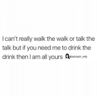 Funny, Memes, and Sarcasm: I can't really walk the walk or talk the  talk but if you need me to drink the  drink thenl am all yours A  @sarcasm_only SarcasmOnly