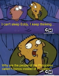 Philippines, Sleep, and Asking: I can't sleep Eddy, l'keep thinking  Why are the people of the Philippines  called Filipinos instead of Philipinos <p>Asking the right questions</p>