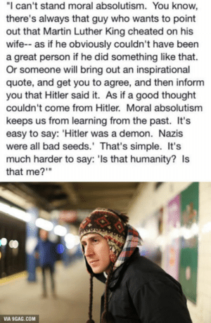 "9gag, Bad, and Martin: ""I can't stand moral absolutism. You know,  there's always that guy who wants to point  out that Martin Luther King cheated on his  wife-- as if he obviously couldn't have been  a great person if he did something like that.  Or someone will bring out an inspirational  quote, and get you to agree, and then inform  you that Hitler said it. As if a good thought  couldn't come from Hitler. Moral absolutism  keeps us from learning from the past. It's  easy to say: 'Hitler was a demon. Nazis  were all bad seeds.' That's simple. It's  much harder to say: 'ls that humanity? Is  that me?""""  VIA 9GAG.COM Is that me?"