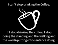 <p>One Cup Of Coffee Please.</p>: I can't stop drinking the Coffee.  If I stop drinking the coffee, I stop  doing the standing and the walking and  the words-putting-into-sentence doing. <p>One Cup Of Coffee Please.</p>