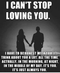 loving you: I CAN'T STOP  LOVING YOU  I HAVE TO BE HONEST WITH YOU  THINK ABOUT YOU A LOT. ALL THE TIME,  ACTUALLY. IN THE MORNING, AT NIGHT.  IN THE MIDDLE OF MY DAY. IT'S YOU.  IT'S JUST ALWAYS YOU.