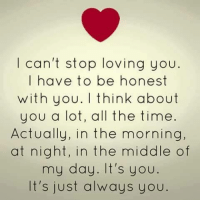 loving you: I can't stop loving you  I have to be honest  with you. think about  you a lot, all the time.  Actually, in the morning,  at night, in the middle of  my day. It's you  It's just always you