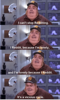 Life, Memes, and Reddit: I can't stop Redd  iting.  l Reddit, because l  'm lonely,  and I'm lonely because VReddit.  It's a vicious cycle. My life in a nutshell. via /r/memes https://ift.tt/2QRBlxe