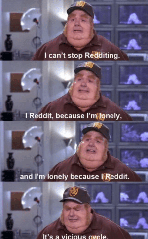 My life in a nutshell: I can't stop Redditing.  I Reddit, because l'm lonely,  and I'm lonely because Reddit.  It's a vicious avele My life in a nutshell