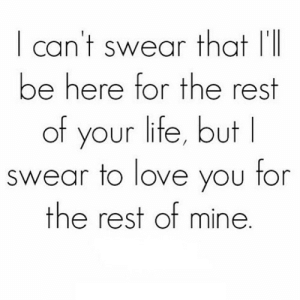 Life, Love, and Net: I can't swear thatl  be here for the rest  of your life, but  swear to love you for  the rest of mine https://iglovequotes.net/