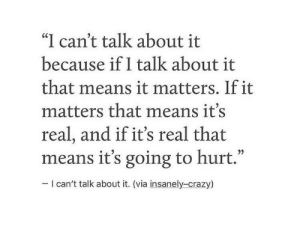"Crazy, Via, and Means: ""I can't talk about it  because if I talk about it  that means it matters. If it  matters that means it's  real, and if it's real that  means it's going to hurt.""  35  I can't talk about it. (via insanely-crazy)"