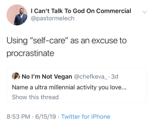 """God, Iphone, and Love: I Can't Talk To God On Commercial  @pastormelech  Using """"self-care"""" as an excuse to  procrastinate  No I'm Not Vegan @chefkeva_ 3d  Name a ultra millennial activity you love...  Show this thread  8:53 PM 6/15/19 Twitter for iPhone A personal attack"""