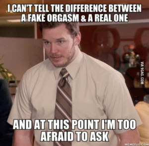 Virgin, Orgasm, and Old: I CAN'T TELL THE DIFFERENCE BETWEEN  AFAKE ORGASM & A REAL ONE  AND AT THIS POINT I'M TOO  AFRAID TO ASK  MEMEFULCOM As a 24-year-old virgin