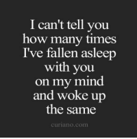 How Many Times, Mind, and How: I can't tell you  how many times  I've fallen asleerp  with you  on my mind  and woke up  the same  curiano.com