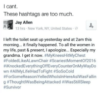 Grandma, Jay, and Life: I cant.  These hashtags are too much.  Jay Allen  13 hrs New York, NY, United States  I left the toilet seat up yesterday and at 2am this  morning... it finally happened. To all the women in  my life, past & present, I apologize... Especially my  grandma. I get it now  #MyKneesHitMyChest  #Folded LikeALawnChair #ScariestMomentOf2016  #iKnockedEverythingoffEveryCounterOnMyWayDo  wn #All LifelHadToFight #SoSoCold  #For SomeReasoniYelledWholsInHereAslWasFallin  g 😂😂😂 LITERAL TEARS 😂😂😂 https://t.co/vrsaMzfVEH