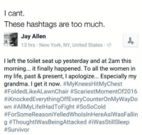 Grandma, Jay, and Life: I cant.  These hashtags are too much.  Jay Allen  13 hrs New York, NY, United States.  I left the toilet seat up yesterday and at 2am this  morning... it finally happened. To all the women in  my life, past & present, l apologize... Especially my  grandma. I get it now  #MyKneesHitMyChest  #Folded LikeALawnChair #ScariestMomentof2016  ttiKnockedEverythingoffEveryCounterOnMyWayDo  wn #All LifelHadToFight #SoSoCold  #ForSomeReasoniYelledWholsInHereAslWasFallin  g Those hashtags 😂😂 (@menshumor)
