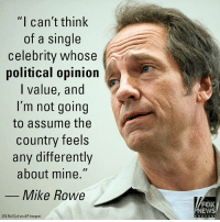 "Memes, News, and Social Media: ""I can't think  of a single  celebrity whose  political opinion  I value, and  I'm not going  to assume the  country feels  any differently  about mine.""  Mike Rowe  FOX  NEWS  (Ca Roll Call via AP Images) Mike Rowe took to social media to respond to a critic that accused him of not speaking out against white nationalism, given his wide fan base. Read the full article at FoxNews.com."
