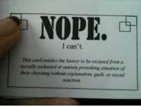 Awkward, Anxiety, and Social: I can't.  This card entitles the bearer to be excused from a  socially awkward or anxiety provoking situation of  their choosing without explanation, guilt, or social  sanction.