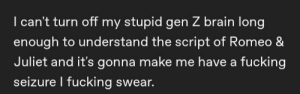 Fucking, Mood, and Tumblr: I can't turn off my stupid gen Z brain long  enough to understand the script of Romeo &  Juliet and it's gonna make me have a fucking  seizure l fucking swear. A mood.