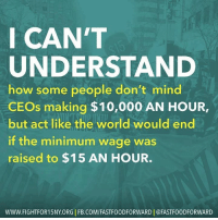 Memes, 🤖, and Act: I CAN'T  UNDERSTAND  how some people don't mind  CEOs making $10,000 AN HOUR,  but act like the world would end  if the minimum wage was  raised to $15 AN HOUR.  WWW. FIGHTFOR15NY ORG I FB.COM/FASTF00DFORWARD I @FASTF00DFORWARD