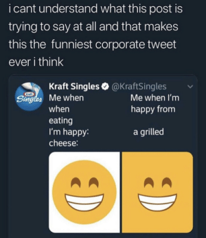 kraft: i cant understand what this post is  trying to say at all and that makes  this the funniest corporate tweet  ever i think  Kraft Singles @KraftSingles  Kraft  Singles Me when  Me when I'm  happy from  when  eating  I'm happy:  a grilled  cheese: