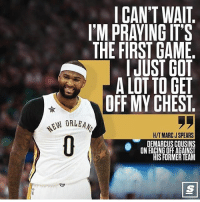 Def gonna have to watch that game. @thescore Tags: Cousins NBA Pelicans: I CAN'T WAI  I'M PRAYING IT'S  THE FIRST GAME  I JUST GOT  A LOT TO GET  OFF MY CHEST.  EW ORLEA  H/T MARC J SPEARS  DEMARCUS COUSINS  ON FACING OFF AGAINST  HIS FORMER TEAM Def gonna have to watch that game. @thescore Tags: Cousins NBA Pelicans