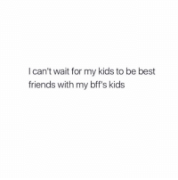 Yasssssss: I can't wait for my kids to be best  friends with my bff's kids Yasssssss