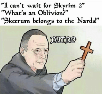 "nard: ""I can't wait for Skyrim 2""  ""What's an Oblivion?""  keerum belongs to the Nards!"
