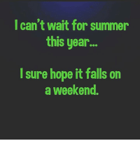 Dank, Summer, and Hope: I can't wait for summer  this year...  I sure hope it falls on  a weekend. #jussayin