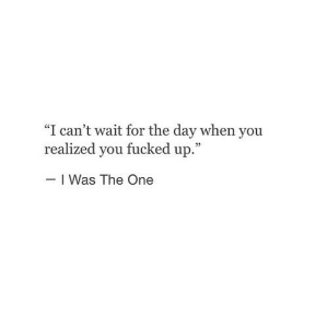 "https://iglovequotes.net/: ""I can't wait for the day when you  realized you fucked up.""  I Was The One https://iglovequotes.net/"