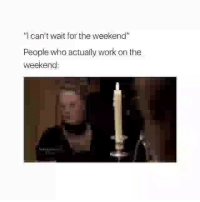 """Funny, Work, and The Weekend: """"I can't wait for the weekend""""  People who actually work on the  weekend 😂😂"""