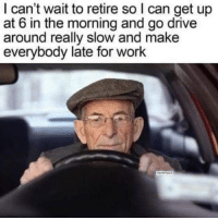 Funny, Memes, and Work: I can't wait to retire so I can get up  at 6 in the morning and go drive  around really slow and make  everybody late for work @funny is guaranteed to make you laugh 😂