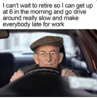 Work, Drive, and Can: I can't wait to retire so l can get up  at 6 in the morning and go drive  around really slow and make  everybody late for work  XavierFp23
