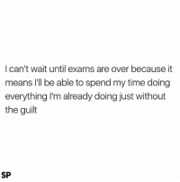 Exactly 😅: I can't wait until exams are over because it  means I'll be able to spend my time doing  everything I'm already doing just without  the guilt  SP Exactly 😅