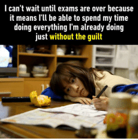 After that, it feels so weird to lie on the couch all day without feeling stressed though. https://9gag.com/gag/anb6goz?ref=fbpic: I can't wait until exams are over because  it means I'll be able to spend my time  doing everything I'm already doing  Just without the guilt After that, it feels so weird to lie on the couch all day without feeling stressed though. https://9gag.com/gag/anb6goz?ref=fbpic