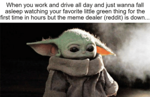 """""""i cANt wAtCH my FavOrItE LitTle grEEn thING BeCAuse tHe mEmE DEalEr (reddit) iS dOWn: """"i cANt wAtCH my FavOrItE LitTle grEEn thING BeCAuse tHe mEmE DEalEr (reddit) iS dOWn"""