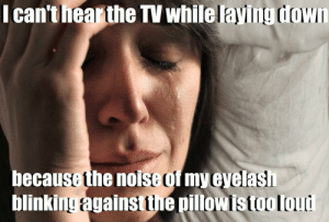 Watch, What, and Noise: I can'thearthe TV while lavingdown  because the noise of my evelas  blinking  SE  againstthe pillowistooloud What am I supposed to do? Watch TV sitting upright?!?